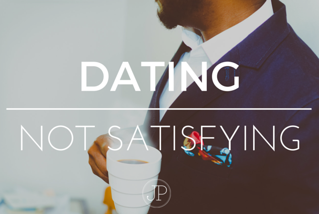 Dating is not fully satisfying.